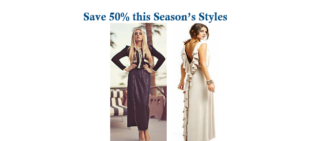 SAVE 50% on this Season's Styles